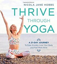 Thrive Through Yoga : A 21-Day Journey to Ease Anxiety, Love Your Body, and Feel