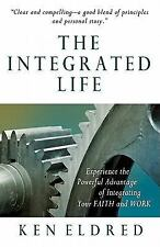The Integrated Life: Experience the Powerful Advantage of Integrating Faith Work