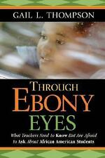 Through Ebony Eyes : What Teachers Need to Know but Are Afraid to Ask about...