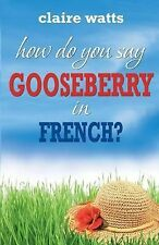 How Do You Say Gooseberry in French? by Claire Watts (2015, Paperback)