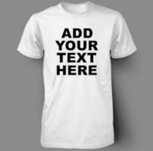 ADD YOUR TEXT HERE - custom customised personalised T-shirt Tee