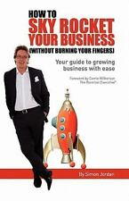 How to Sky Rocket Your Business : Without Burning Your Fingers by Simon...
