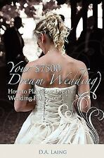 Your $7500 Dream Wedding : How to Plan Your Dream Wedding For $7500 by D. A....