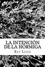 La Intención de la Hormiga : Pensamientos para el Alma by Rey Lugo (2014,...