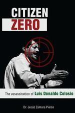 Citizen Zero : The Assassination of Luis Donaldo Colosio: By Zamora Pierce, J...
