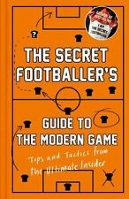 The Secret Footballer's Guide to the Modern Game: Tips and Tactics from the Ul,