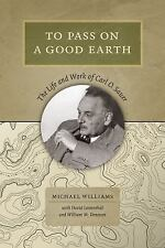 To Pass on a Good Earth : The Life and Work of Carl O. Sauer by Michael...