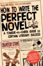 How to Write the Perfect Novel : A Tongue-In-Cheek Guide to Certain Literary...