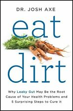 Eat Dirt Why Leaky Gut May Be the Root Cause of Your Health Problems by Josh Axe
