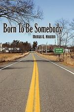 Born to Be Somebody by Thomas G. Houston (2009, Hardcover)
