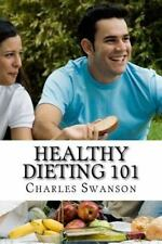 Healthy Dieting 101 : How to Diet in a Safe and Healthy Way by Charles...