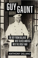 Guy Gaunt The Boy From Ballarat Who Talked America Into the Great War Delano