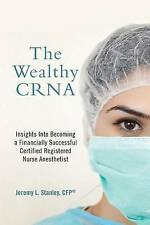 The Wealthy CRNA: Insights Into Becoming a Financially Successful Certified Regi