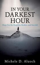 In Your Darkest Hour : Hope for the Hopeless, Broken, and Suicidal: By Aluoch...