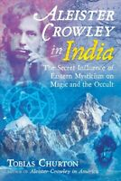 Aleister Crowley in India : The Secret Influence of Eastern Mysticism on Magi...