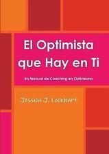 El Optimista Que Hay en Ti -Un Manual de Coaching en Optimismo- by Jessica J....