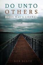 Do unto Others : Jesus Was a Liberal by Bob Slate (2012, Paperback)