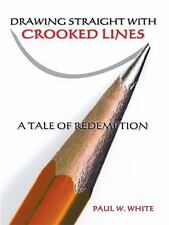 Drawing Straight with Crooked Lines : A Tale of Redemption by Paul W. White...