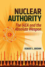 NEW Nuclear Authority: The IAEA and the Absolute Weapon by Robert L. Brown