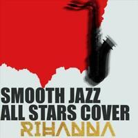 SMOOTH JAZZ ALL STARS - COVER RIHANNA NEW CD
