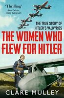 The Women Who Flew for Hitler: The True Story of Hitler's Valky .9781447274230
