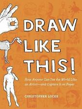 Draw Like This!: How Anyone Can See the World Like an Artist--and Capture It on
