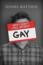 Why I Don't Call Myself Gay : How I Reclaimed My Sexual Reality and Found...