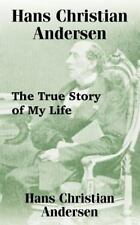 Hans Christian Andersen : The True Story of My Life by Hans Christian...