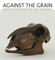 Against the Grain : Wood in Contemporary Art, Craft, and Design, Hardcover by...