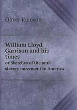 William Lloyd Garrison and his times or Sketche, Johnson, Oliver,,