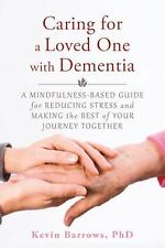 Caring for a Loved One with Dementia : A Mindfulness-Based Guide for Reducing...