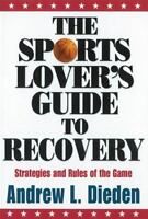 The Sports Lover's Guide to Recovery : Strategies and Rules of the Game by...