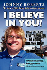 I Believe In You!: How You Can Live The Life Of Your Dreams Now & Retire Rich