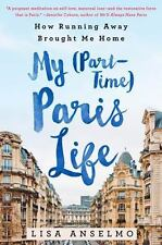 My (Part-Time) Paris Life : How Running Away Brought Me Home: By Anselmo, Lis...
