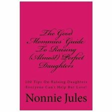 The Good Mommies' Guide to Raising (Almost) Perfect Daughters : 100 Tips on...
