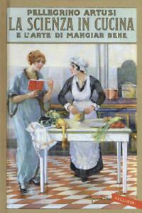 La scienza in cucina e l'arte di mangiar bene - Pellegrino Artusi