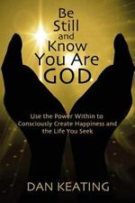 Be Still and Know You Are God : Use the Power Within to Consciously Create...