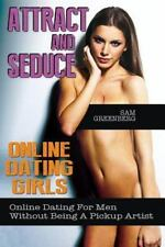 Attract and Seduce Online Dating Girls: Online Dating for Men Without Being a...