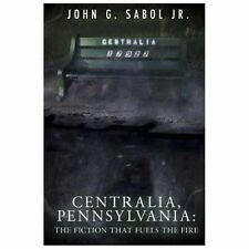 Centralia, Pennsylvania : The Fiction That Fuels the Fire: By Sabol, John