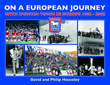 On a European Journey: With Ipswich Town in Europe, 1962-2002 by David Houseley