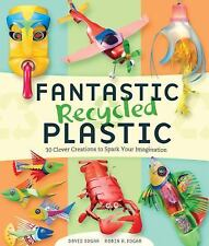 Fantastic Recycled Plastic: 30 Clever Creations to Spark Your Imagination by Ed
