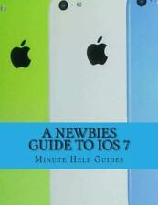 A Newbies Guide to IOS 7 : The Unofficial Handbook to IPhone 4 / 4s, and...