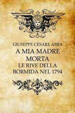 A Mia Madre Morta : Le Rive Della Bormida Nel 1794 by Giuseppe Abba (2014,...