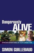 Dangerously Alive: African Adventures of Faith Under Fire By Simon Guillebaud
