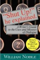 shut Up! He Explained: A Writer's Guide To The Uses And Misuses Of Dialogue: ...