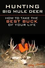 Hunting Big Mule Deer : How to Take the Best Buck of Your Life by Robby...