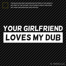 (2x) Your Girlfriend Loves My Dub Sticker Die Cut Self Adhesive Vinyl Decal #2
