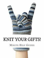 Knit Your Gifts! : Learn How to Knit with over a Dozen Gift Worthy Patterns...