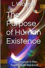 The Purpose of Human Existence : What Is Gods Plan for You and All Mankind by...