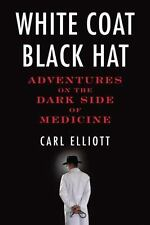 White Coat, Black Hat : Adventures on the Dark Side of Medicine by Carl Elliott